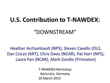 "U.S. Contribution to T-NAWDEX: ""DOWNSTREAM"" Heather Archambault (NPS), Steven Cavallo (OU), Dan Cziczo (MIT), Chris Davis (NCAR), Pat Harr (NPS), Laura."