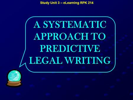 Study Unit 3 – eLearning RPK 214 A SYSTEMATIC APPROACH TO PREDICTIVE LEGAL WRITING.