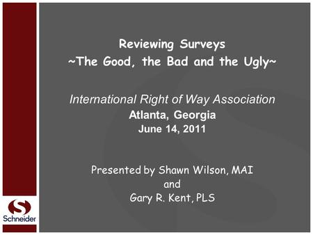 Reviewing Surveys ~The Good, the Bad and the Ugly~ International Right of Way Association Atlanta, Georgia June 14, 2011 Presented by Shawn Wilson, MAI.