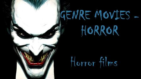 GENRE MOVIES - HORROR Horror films. HORRORS VERY POPULAR GENRE IN A MOVIE TODAY, OF DIFFERENT AGES.