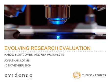 EVOLVING RESEARCH EVALUATION RAE2008 OUTCOMES AND REF PROSPECTS JONATHAN ADAMS 10 NOVEMBER 2009.