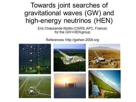 Towards joint searches of gravitational waves (GW) and high-energy neutrinos (HEN) Eric Chassande-Mottin (CNRS, APC, France) for the GW+HEN group References: