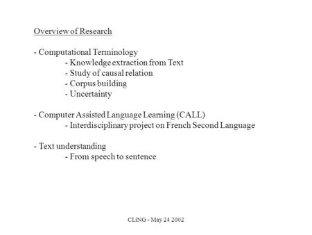 CLiNG - May 24 2002 Overview of Research - Computational Terminology - Knowledge extraction from Text - Study of causal relation - Corpus building - Uncertainty.