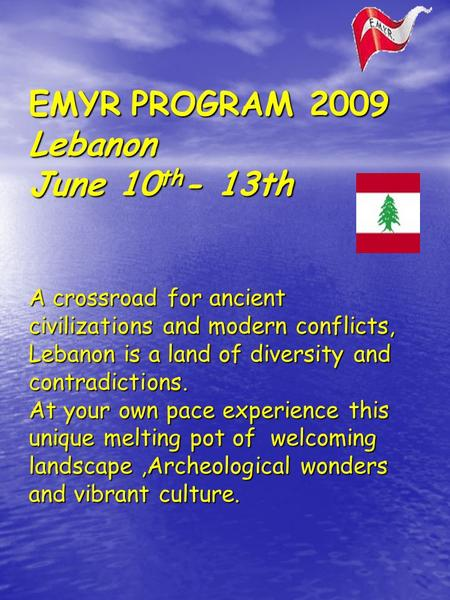 EMYR PROGRAM 2009 Lebanon June 10 th - 13th A crossroad for ancient civilizations and modern conflicts, Lebanon is a land of diversity and contradictions.