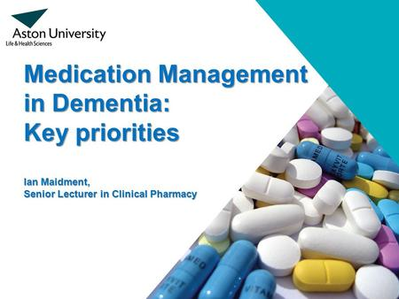 Medication Management in Dementia: Key priorities Ian Maidment, Senior Lecturer in Clinical Pharmacy.