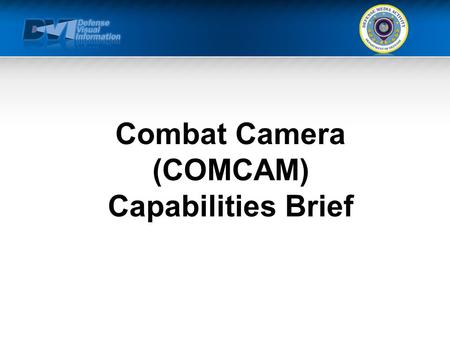 Combat Camera (COMCAM) Capabilities Brief. TEMPLATE Agenda What We Can Do For You Mission Capabilities Assigned Personnel/Structure Equipment Doctrine.