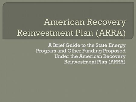 A Brief Guide to the State Energy Program and Other Funding Proposed Under the American Recovery Reinvestment Plan (ARRA)
