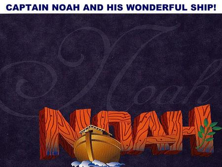 1 CAPTAIN NOAH AND HIS WONDERFUL SHIP!. BIBLICAL, NUMERICAL, GEOLOGICAL, TAXONOMICAL & ARCHAEOLOGICAL REASONS WHY. ARTHUR DURNAN MINISTRIES OF CANADA.