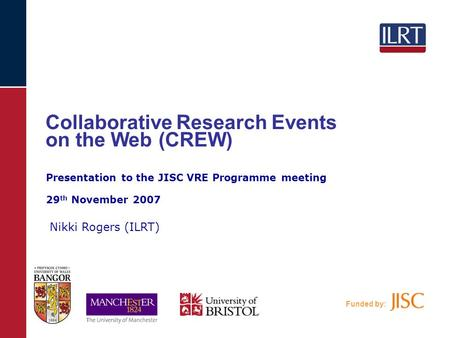 Funded by: Collaborative Research Events on the Web (CREW) Nikki Rogers (ILRT) Presentation to the JISC VRE Programme meeting 29 th November 2007.