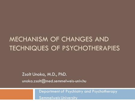 MECHANISM OF CHANGES AND TECHNIQUES OF PSYCHOTHERAPIES Zsolt Unoka, M.D., PhD. Department of Psychiatry and Psychotherapy.