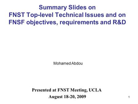 1 Summary Slides on FNST Top-level Technical Issues and on FNSF objectives, requirements and R&D Presented at FNST Meeting, UCLA August 18-20, 2009 Mohamed.