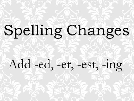 Spelling Changes Add -ed, -er, -est, -ing. useing.