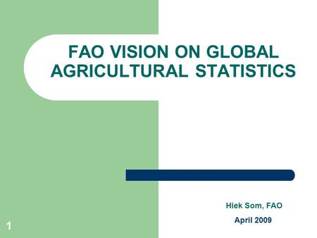1 FAO VISION ON GLOBAL AGRICULTURAL STATISTICS Hiek Som, FAO April 2009.
