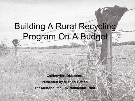 Building A Rural Recycling Program On A Budget Collinsville, Oklahoma Presented by Michael Patton The Metropolitan Environmental Trust.