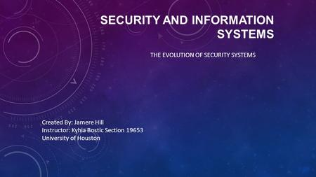 SECURITY AND INFORMATION SYSTEMS THE EVOLUTION OF SECURITY SYSTEMS Created By: Jamere Hill Instructor: Kyhia Bostic Section 19653 University of Houston.