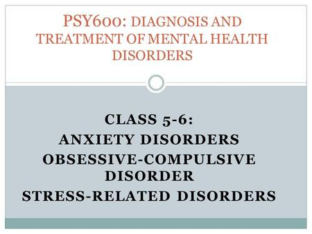 CLASS 5-6: ANXIETY DISORDERS OBSESSIVE-COMPULSIVE DISORDER STRESS-RELATED DISORDERS PSY600: DIAGNOSIS AND TREATMENT OF MENTAL HEALTH DISORDERS.