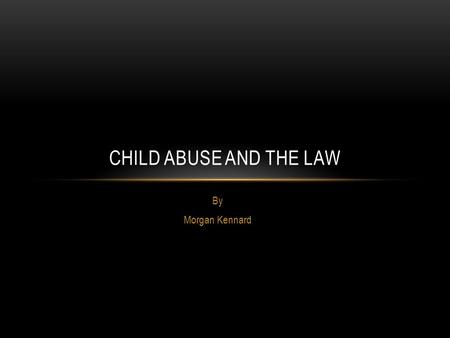 By Morgan Kennard CHILD ABUSE AND THE LAW. DEFINITION Broadly accepted definition: an act, or failure to act, which results in a child's serious harm.