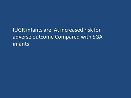 IUGR infants are At increased risk for adverse outcome Compared with SGA infants.