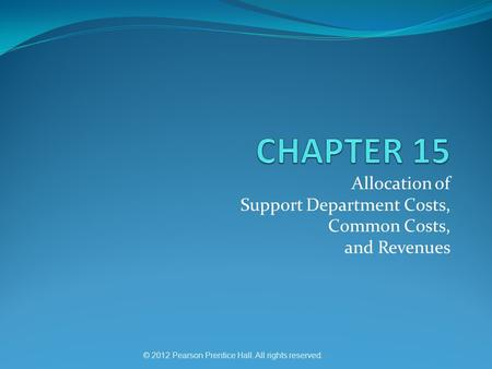 © 2012 Pearson Prentice Hall. All rights reserved. Allocation of Support Department Costs, Common Costs, and Revenues.