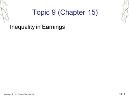 Copyright © 2009 Pearson Education, Inc. 15- 1 Topic 9 (Chapter 15) Inequality in Earnings.