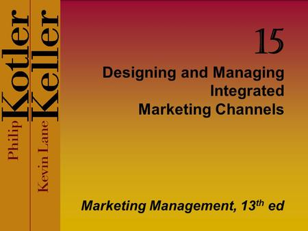 Designing and Managing Integrated Marketing Channels Marketing Management, 13 th ed 15.
