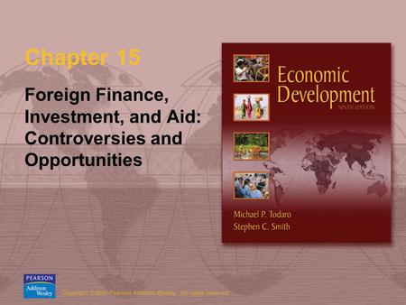 Copyright © 2006 Pearson Addison-Wesley. All rights reserved. Chapter 15 Foreign Finance, Investment, and Aid: Controversies and Opportunities.