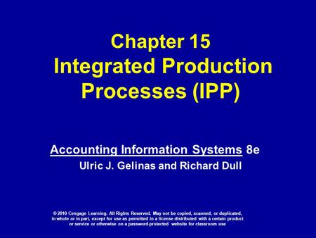 Chapter 15 Integrated Production Processes (IPP) Accounting Information Systems 8e Ulric J. Gelinas and Richard Dull © 2010 Cengage Learning. All Rights.