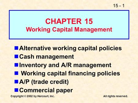 15 - 1 Copyright © 2002 by Harcourt, Inc.All rights reserved. CHAPTER 15 Working Capital Management Alternative working capital policies Cash management.
