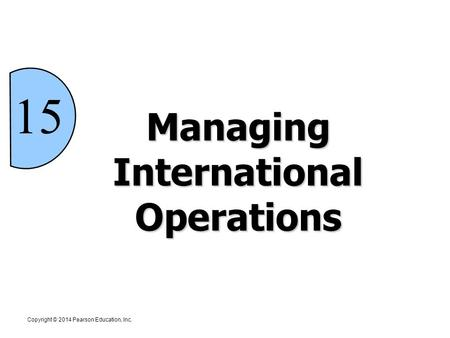 15 Managing International Operations Copyright © 2014 Pearson Education, Inc.