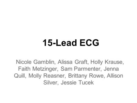 15-Lead ECG Nicole Gamblin, Alissa Graft, Holly Krause, Faith Metzinger, Sam Parmenter, Jenna Quill, Molly Reasner, Brittany Rowe, Allison Silver, Jessie.