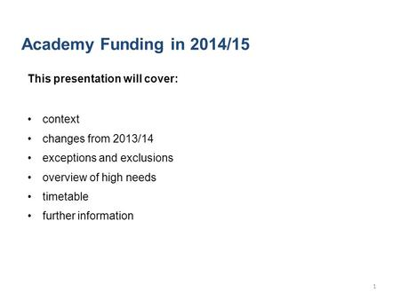 Academy Funding in 2014/15 This presentation will cover: context changes from 2013/14 exceptions and exclusions overview of high needs timetable further.