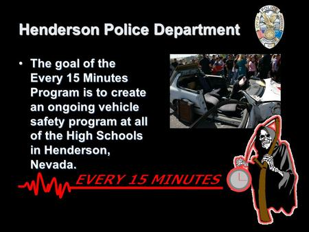 Henderson Police Department The goal of the Every 15 Minutes Program is to create an ongoing vehicle safety program at all of the High Schools in Henderson,