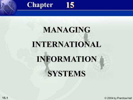 15.1 © 2004 by Prentice Hall Management Information Systems 8/e Chapter 15 Managing International Information Systems 15 MANAGINGINTERNATIONALINFORMATIONSYSTEMS.