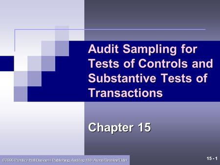 15 - 1 ©2006 Prentice Hall Business Publishing, Auditing 11/e, Arens/Beasley/Elder Audit Sampling for Tests of Controls and Substantive Tests of Transactions.
