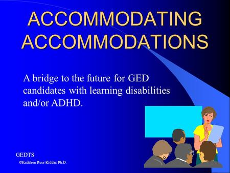 ACCOMMODATING ACCOMMODATIONS A bridge to the future for GED candidates with learning disabilities and/or ADHD. ©Kathleen Ross-Kidder, Ph.D. GEDTS.