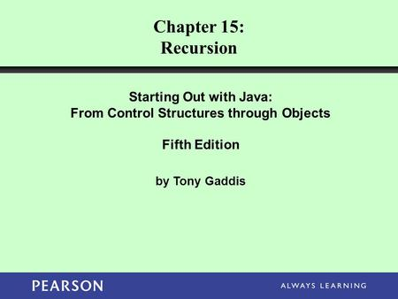 Chapter 15: Recursion Starting Out with Java: From Control Structures through Objects Fifth Edition by Tony Gaddis.