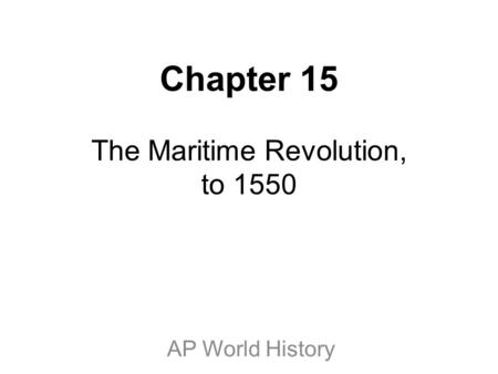 Chapter 15 The Maritime Revolution, to 1550 AP World History.