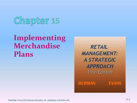 15-1 Retail Mgt. 11e (c) 2010 Pearson Education, Inc. publishing as Prentice Hall Implementing Merchandise Plans RETAIL MANAGEMENT: A STRATEGIC APPROACH.
