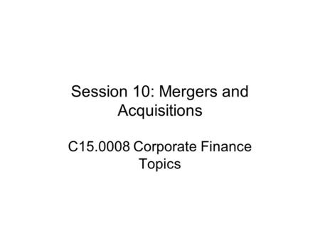 Session 10: <strong>Mergers</strong> <strong>and</strong> <strong>Acquisitions</strong> C15.0008 Corporate Finance Topics.