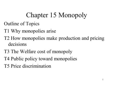 1 Chapter 15 Monopoly Outline of Topics T1 Why monopolies arise T2 How monopolies make production and pricing decisions T3 The Welfare cost of monopoly.