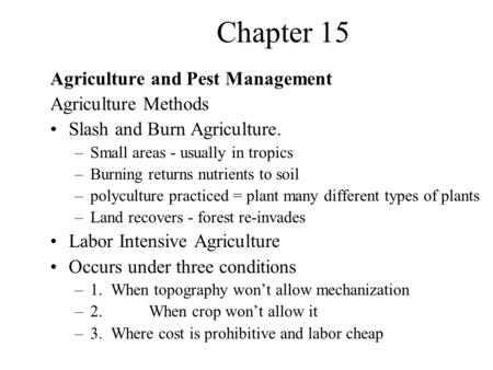 Chapter 15 Agriculture and Pest Management Agriculture Methods Slash and Burn Agriculture. –Small areas - usually in tropics –Burning returns nutrients.