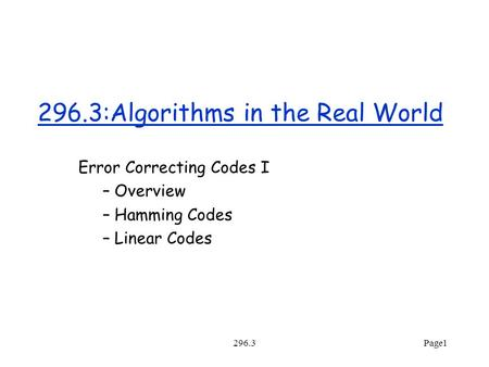 296.3Page1 296.3:Algorithms in the Real World Error Correcting Codes I – Overview – Hamming Codes – Linear Codes.