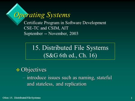 OSes: 15. Distributed File Systems 1 Operating Systems v Objectives –introduce issues such as naming, stateful and stateless, and replication Certificate.