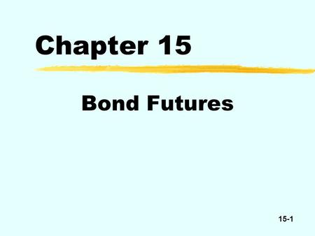 15-1 Chapter 15 Bond Futures. 15-2 Treasury Bond Futures Delivery date at least 15 years n0 $100,000 par per contract.