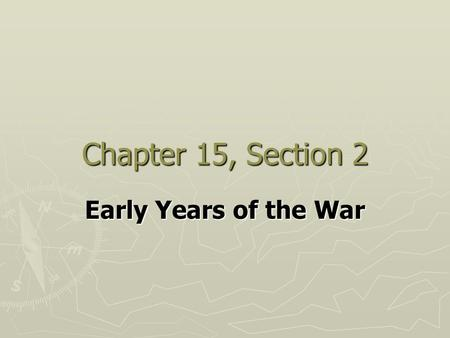 Chapter 15, Section 2 Early Years of the War.