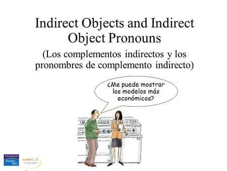 Indirect Objects and Indirect Object Pronouns (Los complementos indirectos y los pronombres de complemento indirecto) ¿Me puede mostrar los modelos más.