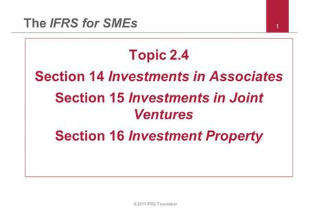 © 2011 IFRS Foundation 1 The IFRS for SMEs Topic 2.4 Section 14 Investments in Associates Section 15 Investments in Joint Ventures Section 16 Investment.