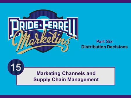 Part Six Distribution Decisions 15 Marketing Channels and Supply Chain Management.