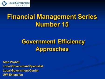 Financial Management Series Number 15 Government Efficiency Approaches Alan Probst Local Government Specialist Local Government Center UW-Extension.