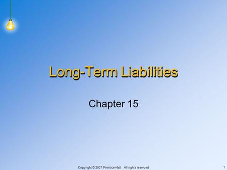 Copyright © 2007 Prentice-Hall. All rights reserved 1 Long-Term Liabilities Chapter 15.